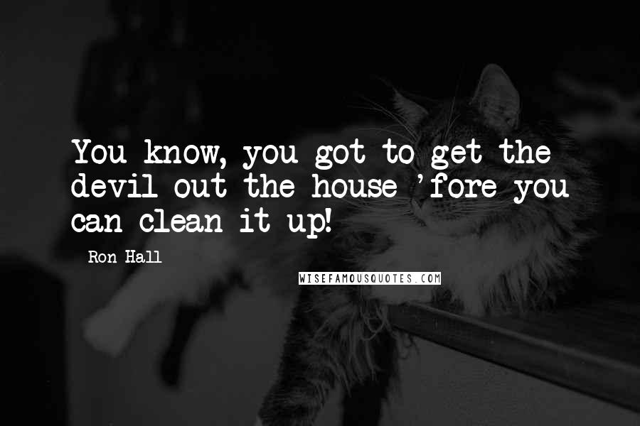 Ron Hall quotes: You know, you got to get the devil out the house 'fore you can clean it up!