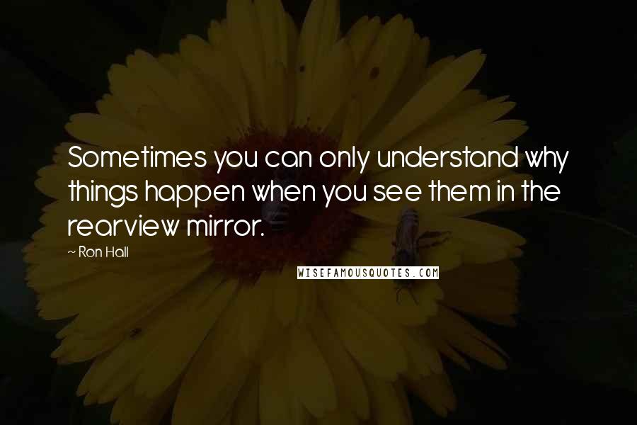 Ron Hall quotes: Sometimes you can only understand why things happen when you see them in the rearview mirror.