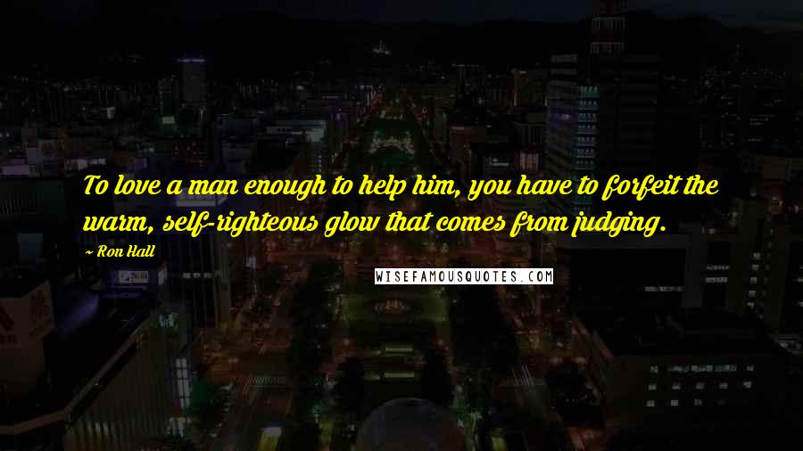 Ron Hall quotes: To love a man enough to help him, you have to forfeit the warm, self-righteous glow that comes from judging.