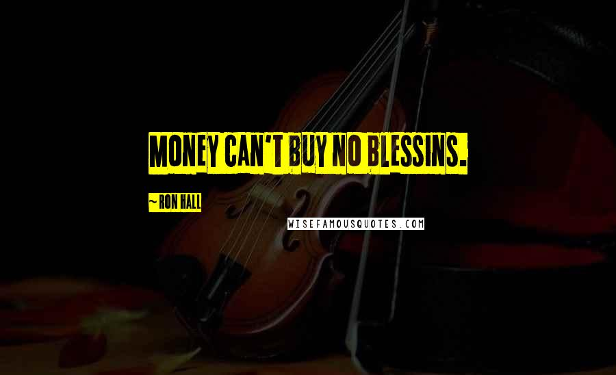 Ron Hall quotes: Money can't buy no blessins.