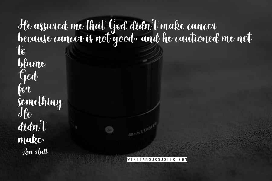 Ron Hall quotes: He assured me that God didn't make cancer because cancer is not good, and he cautioned me not to blame God for something He didn't make.