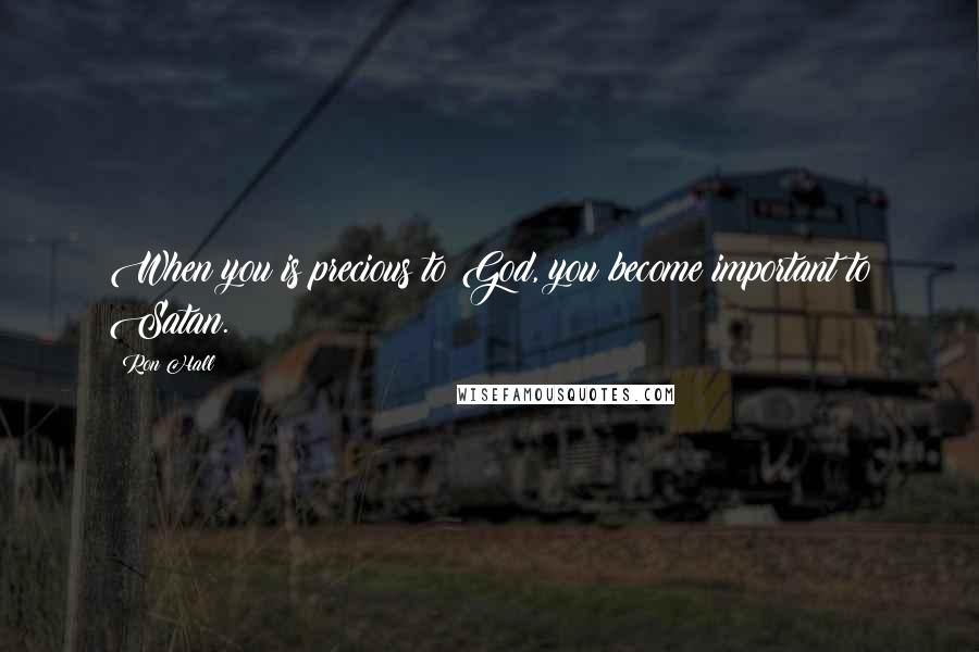 Ron Hall quotes: When you is precious to God, you become important to Satan.