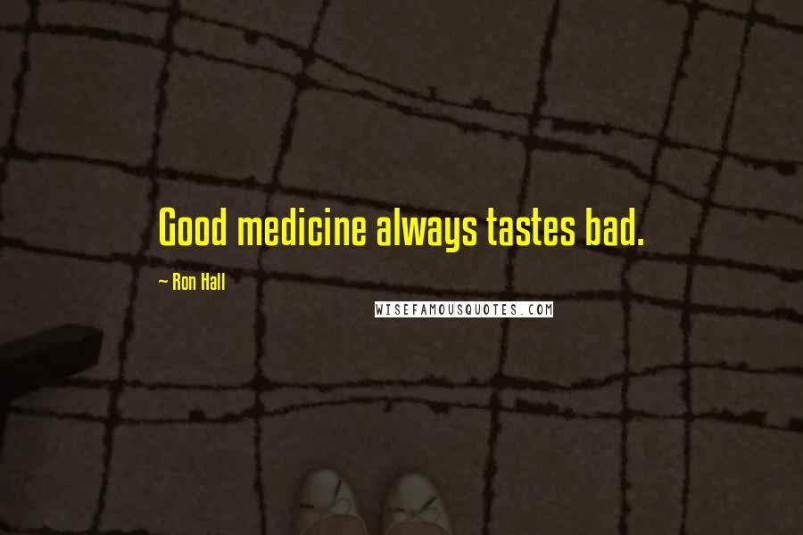 Ron Hall quotes: Good medicine always tastes bad.