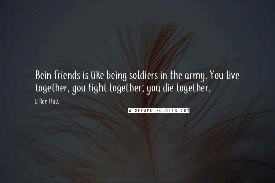 Ron Hall quotes: Bein friends is like being soldiers in the army. You live together, you fight together; you die together.