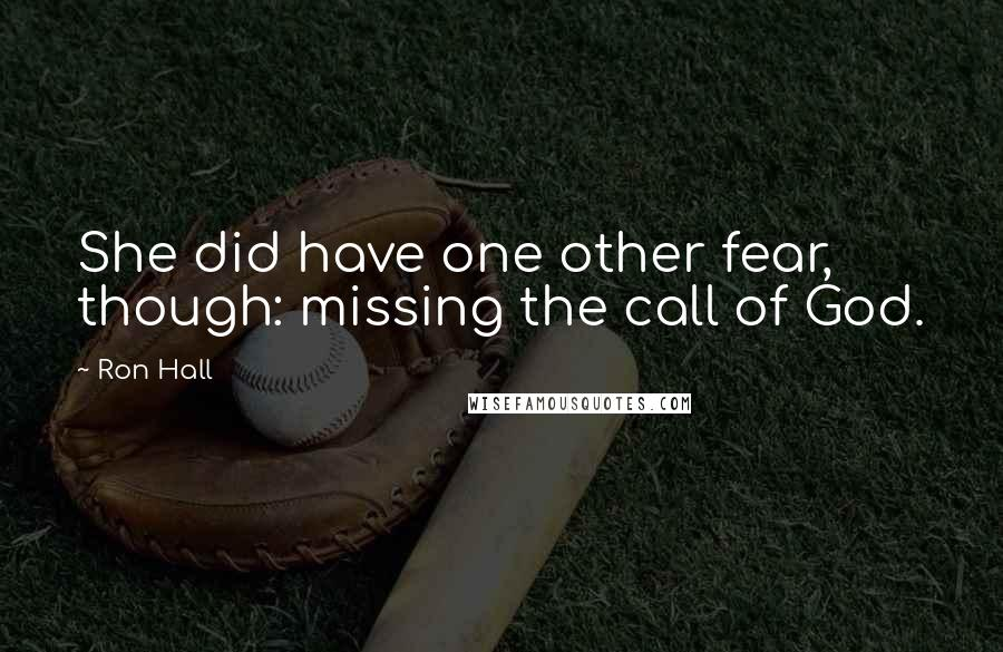 Ron Hall quotes: She did have one other fear, though: missing the call of God.