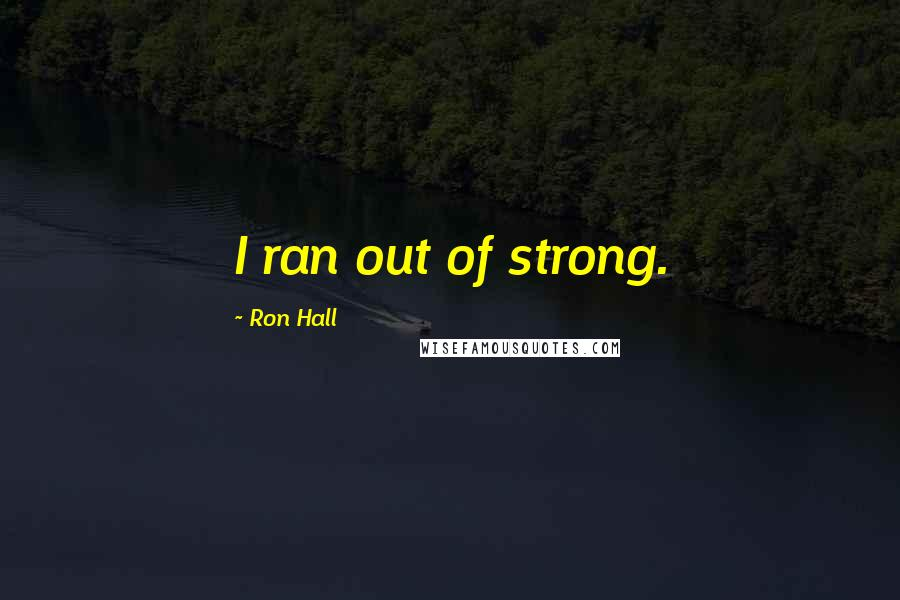 Ron Hall quotes: I ran out of strong.