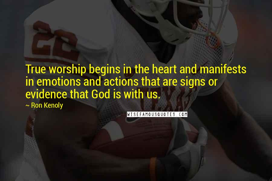 Ron Kenoly quotes: True worship begins in the heart and manifests in emotions and actions that are signs or evidence that God is with us.