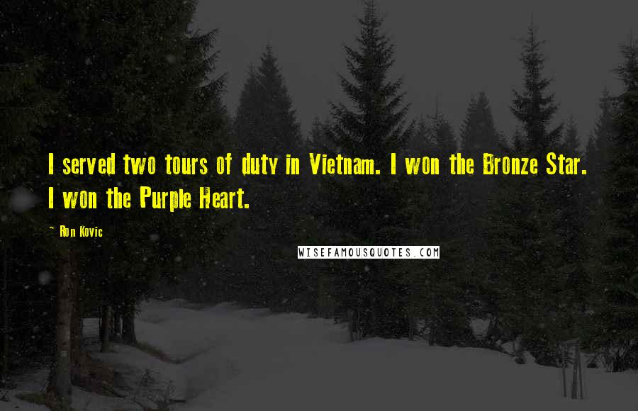 Ron Kovic quotes: I served two tours of duty in Vietnam. I won the Bronze Star. I won the Purple Heart.