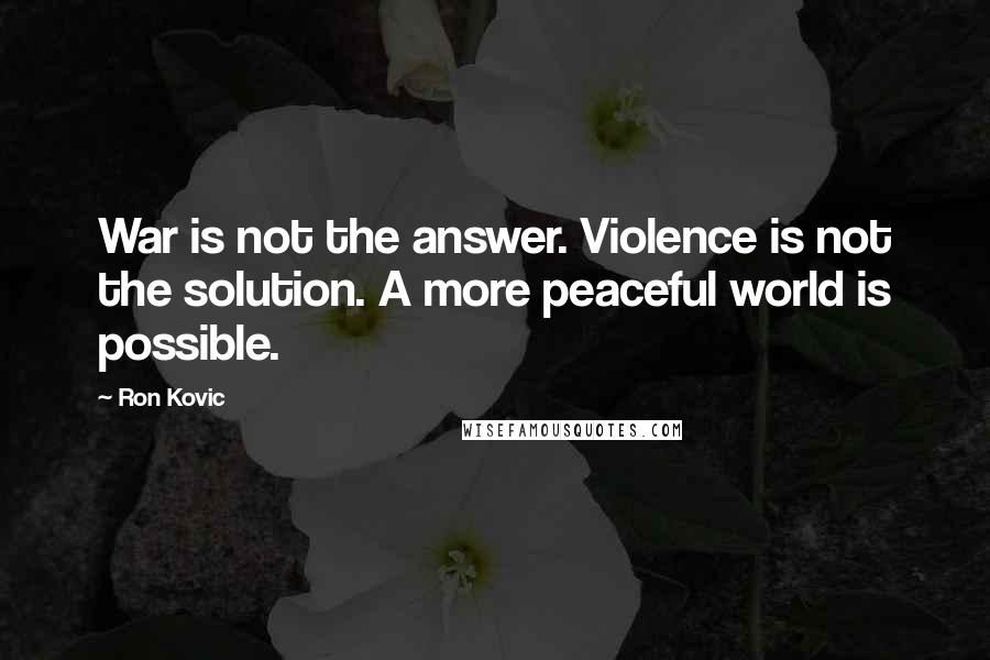 Ron Kovic quotes: War is not the answer. Violence is not the solution. A more peaceful world is possible.