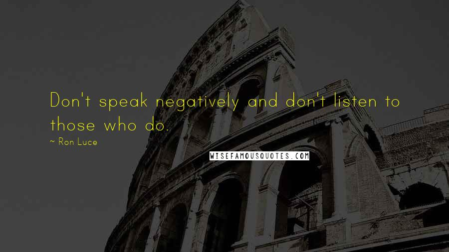 Ron Luce quotes: Don't speak negatively and don't listen to those who do.