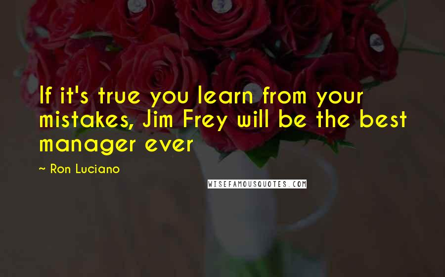 Ron Luciano quotes: If it's true you learn from your mistakes, Jim Frey will be the best manager ever