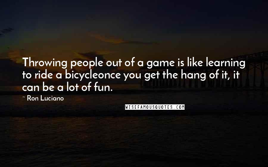 Ron Luciano quotes: Throwing people out of a game is like learning to ride a bicycleonce you get the hang of it, it can be a lot of fun.
