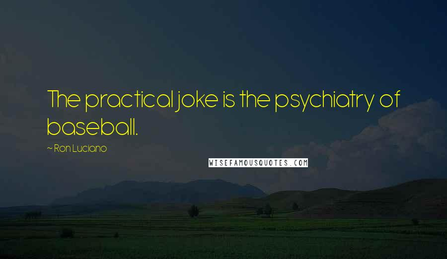 Ron Luciano quotes: The practical joke is the psychiatry of baseball.
