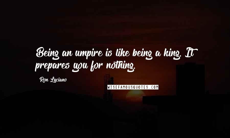 Ron Luciano quotes: Being an umpire is like being a king. It prepares you for nothing.