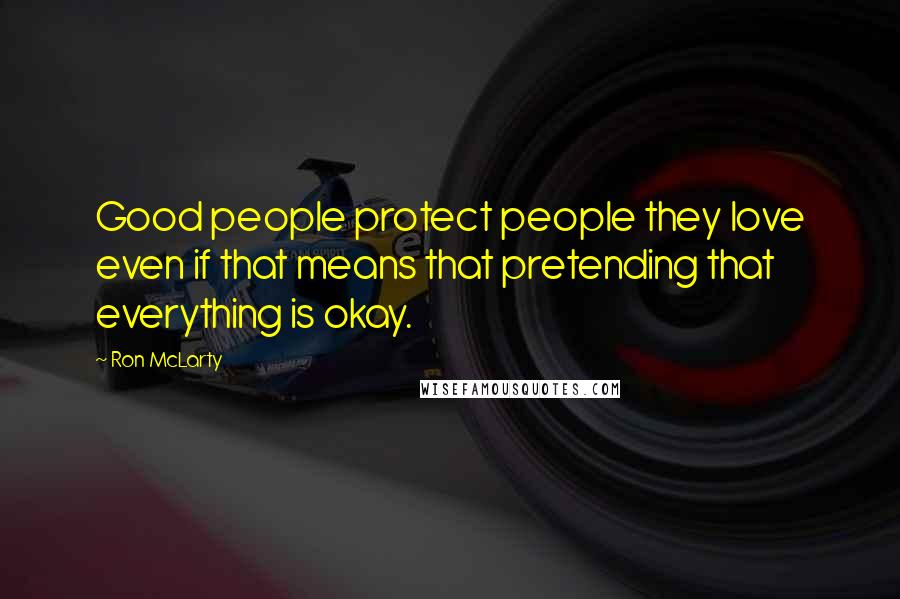 Ron McLarty quotes: Good people protect people they love even if that means that pretending that everything is okay.