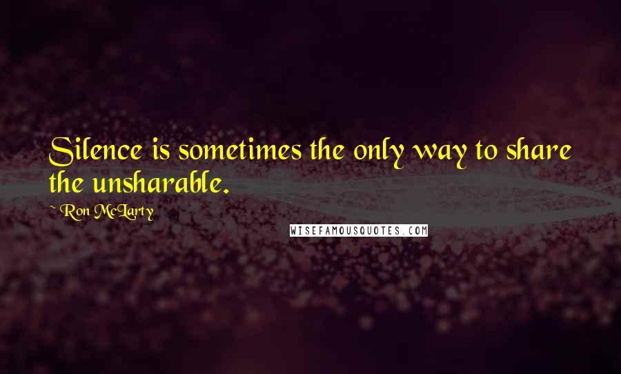 Ron McLarty quotes: Silence is sometimes the only way to share the unsharable.
