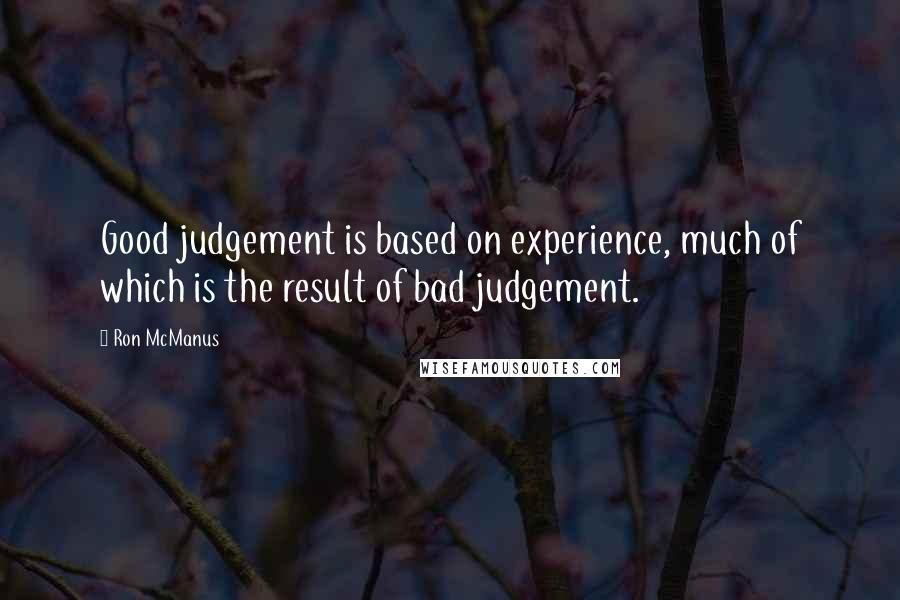 Ron McManus quotes: Good judgement is based on experience, much of which is the result of bad judgement.