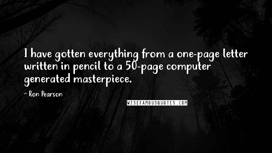 Ron Pearson quotes: I have gotten everything from a one-page letter written in pencil to a 50-page computer generated masterpiece.