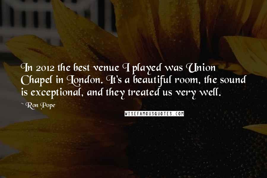 Ron Pope quotes: In 2012 the best venue I played was Union Chapel in London. It's a beautiful room, the sound is exceptional, and they treated us very well.