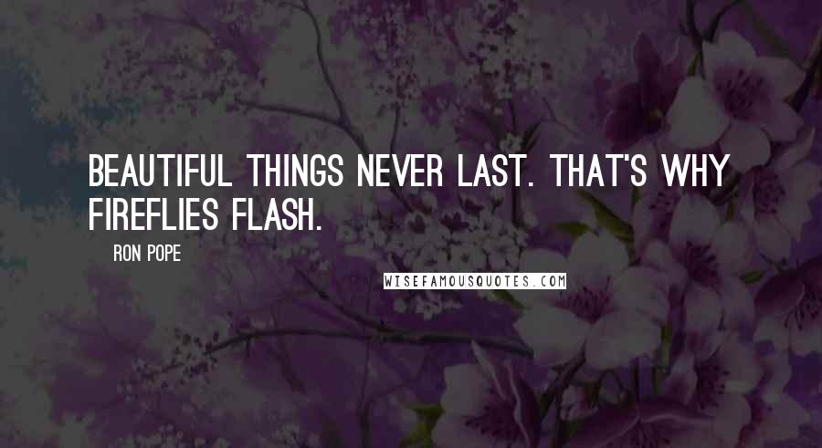 Ron Pope quotes: Beautiful things never last. That's why fireflies flash.