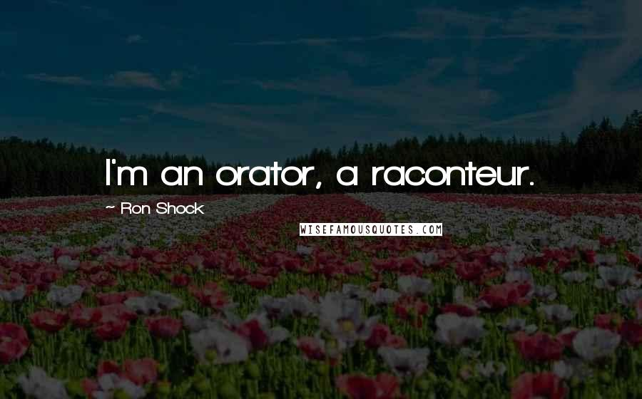 Ron Shock quotes: I'm an orator, a raconteur.