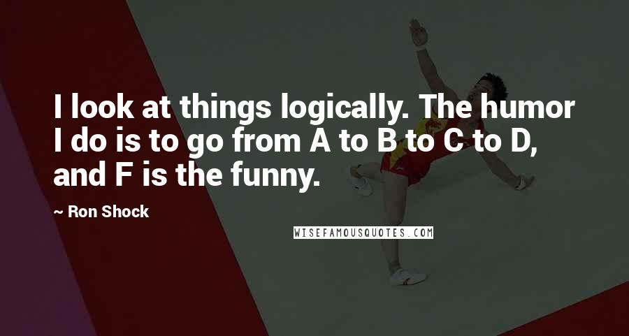 Ron Shock quotes: I look at things logically. The humor I do is to go from A to B to C to D, and F is the funny.