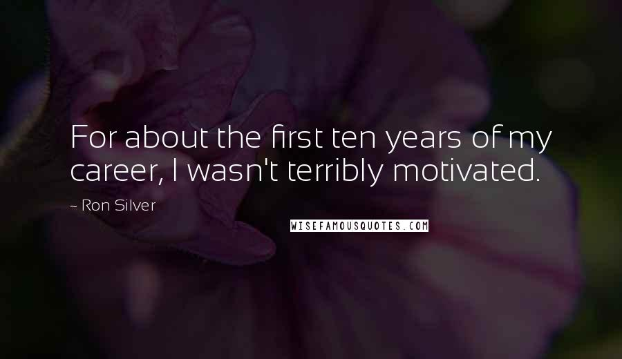 Ron Silver quotes: For about the first ten years of my career, I wasn't terribly motivated.