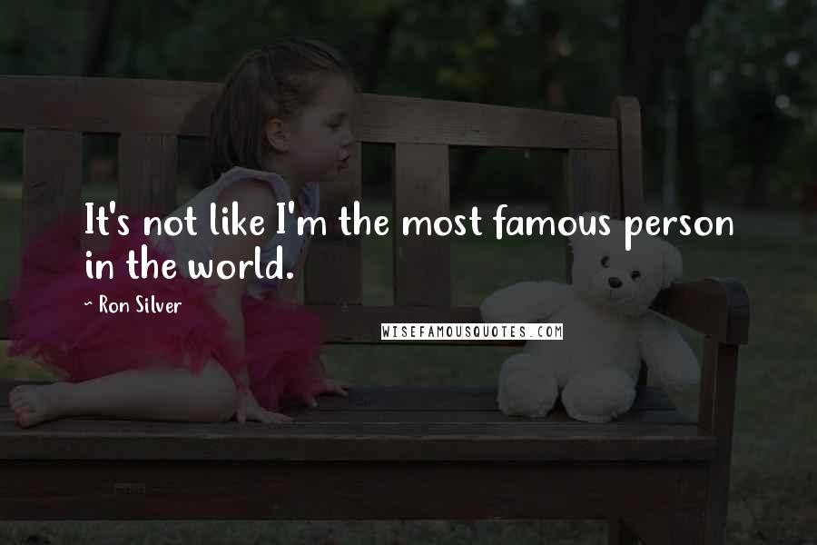 Ron Silver quotes: It's not like I'm the most famous person in the world.
