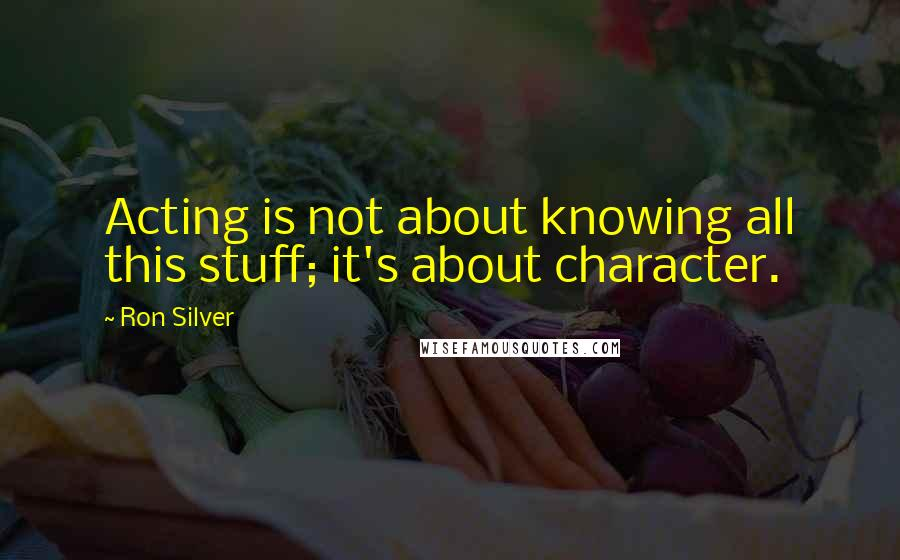 Ron Silver quotes: Acting is not about knowing all this stuff; it's about character.