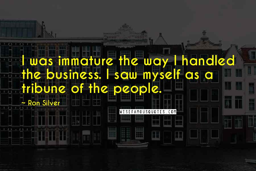 Ron Silver quotes: I was immature the way I handled the business. I saw myself as a tribune of the people.