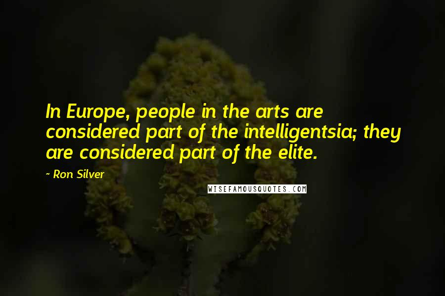 Ron Silver quotes: In Europe, people in the arts are considered part of the intelligentsia; they are considered part of the elite.