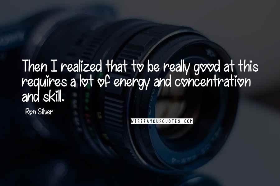 Ron Silver quotes: Then I realized that to be really good at this requires a lot of energy and concentration and skill.