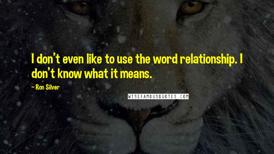 Ron Silver quotes: I don't even like to use the word relationship. I don't know what it means.