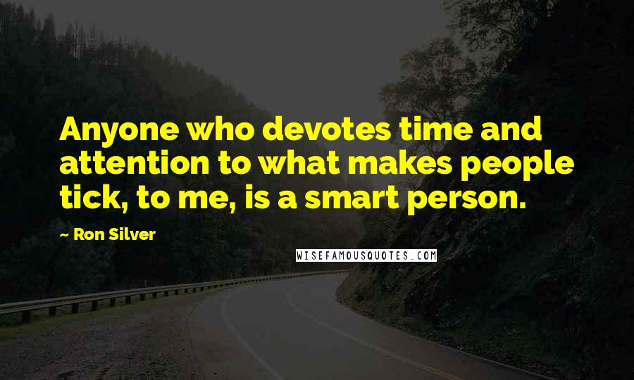 Ron Silver quotes: Anyone who devotes time and attention to what makes people tick, to me, is a smart person.