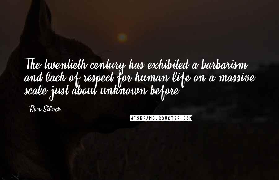 Ron Silver quotes: The twentieth century has exhibited a barbarism and lack of respect for human life on a massive scale just about unknown before.