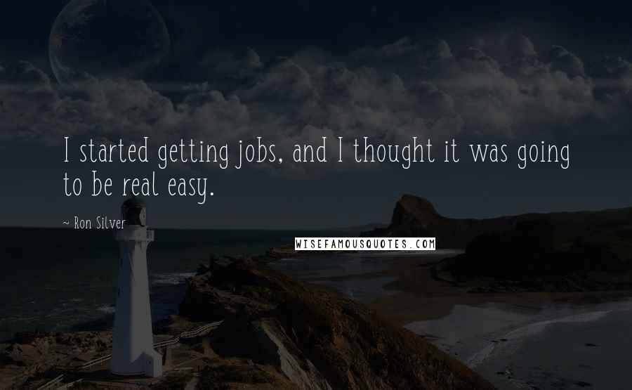 Ron Silver quotes: I started getting jobs, and I thought it was going to be real easy.