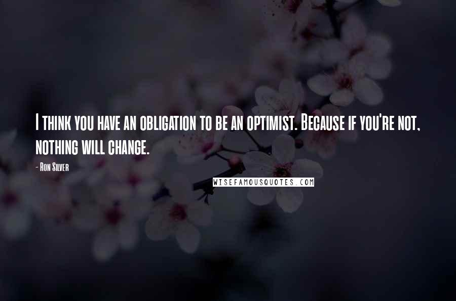 Ron Silver quotes: I think you have an obligation to be an optimist. Because if you're not, nothing will change.