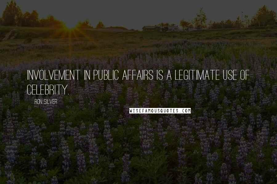 Ron Silver quotes: Involvement in public affairs is a legitimate use of celebrity.
