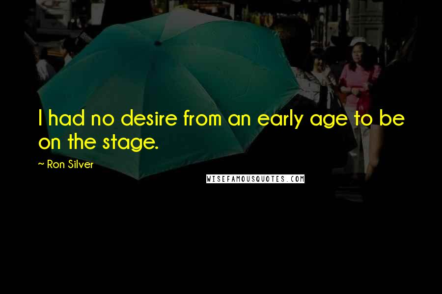 Ron Silver quotes: I had no desire from an early age to be on the stage.