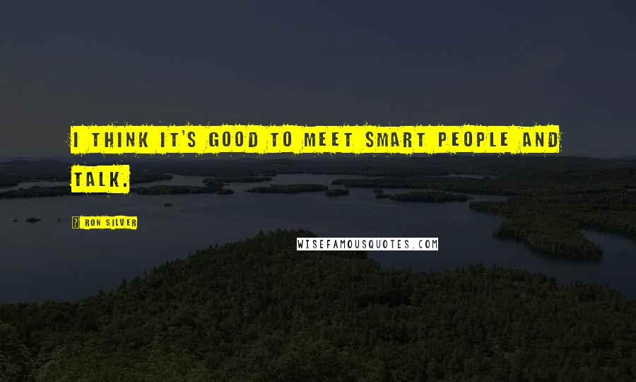 Ron Silver quotes: I think it's good to meet smart people and talk.