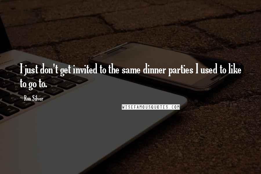 Ron Silver quotes: I just don't get invited to the same dinner parties I used to like to go to.