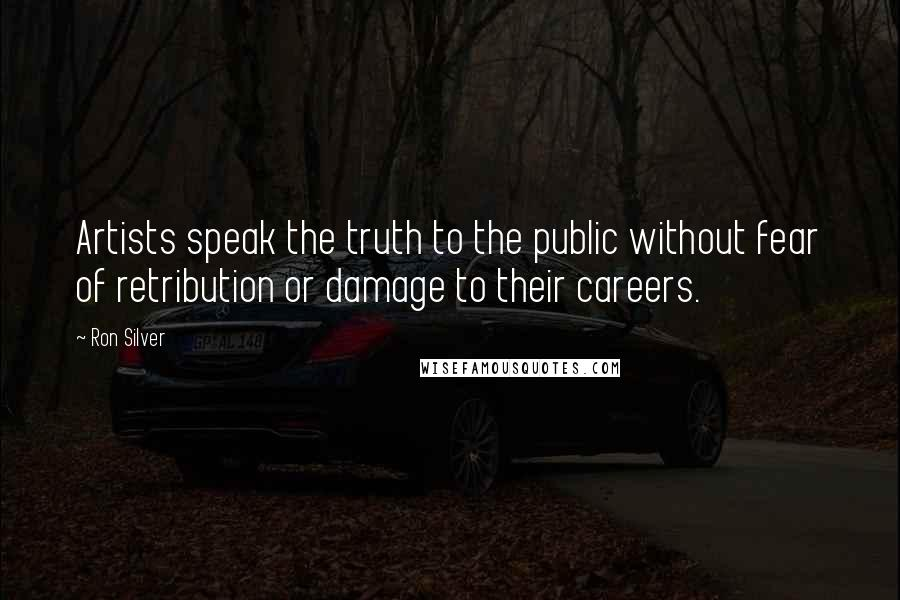Ron Silver quotes: Artists speak the truth to the public without fear of retribution or damage to their careers.