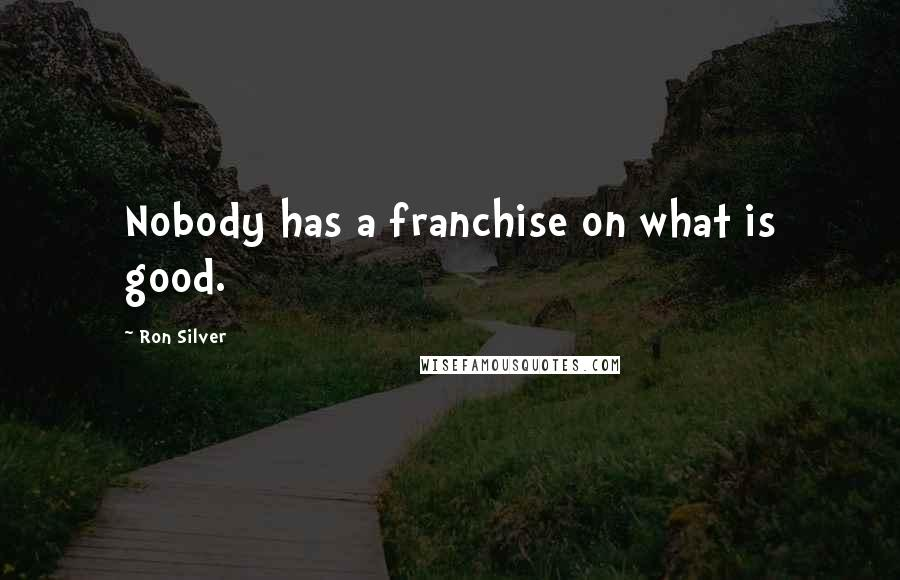 Ron Silver quotes: Nobody has a franchise on what is good.