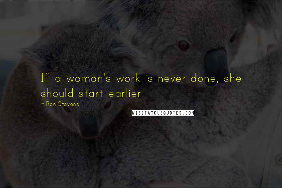 Ron Stevens quotes: If a woman's work is never done, she should start earlier.