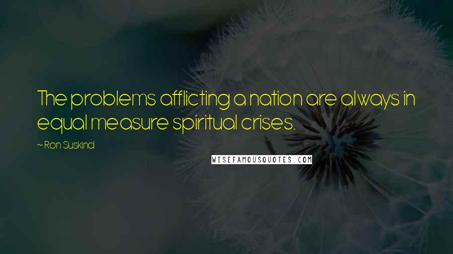 Ron Suskind quotes: The problems afflicting a nation are always in equal measure spiritual crises.