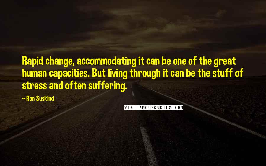 Ron Suskind quotes: Rapid change, accommodating it can be one of the great human capacities. But living through it can be the stuff of stress and often suffering.
