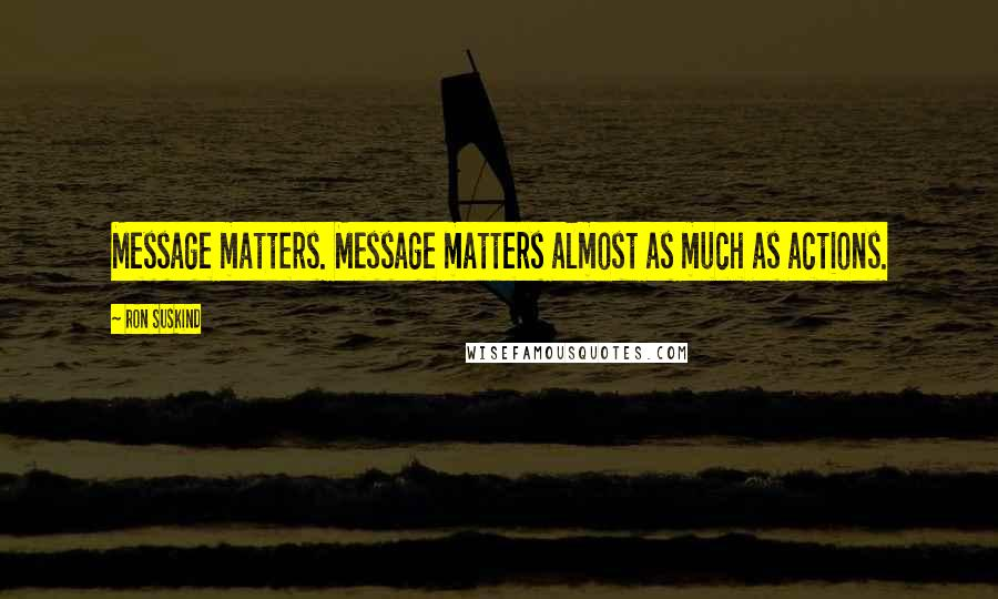 Ron Suskind quotes: Message matters. Message matters almost as much as actions.