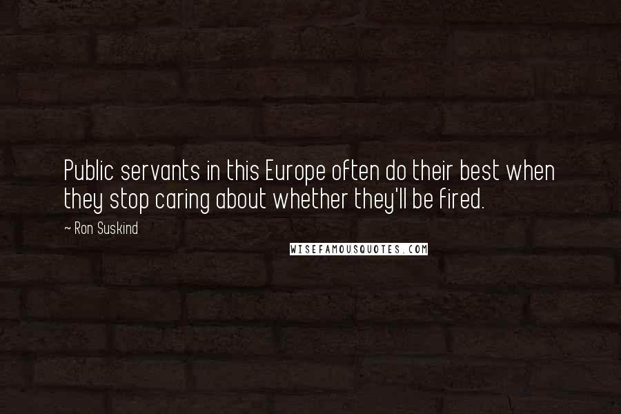 Ron Suskind quotes: Public servants in this Europe often do their best when they stop caring about whether they'll be fired.