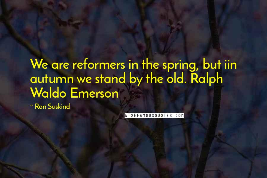 Ron Suskind quotes: We are reformers in the spring, but iin autumn we stand by the old. Ralph Waldo Emerson