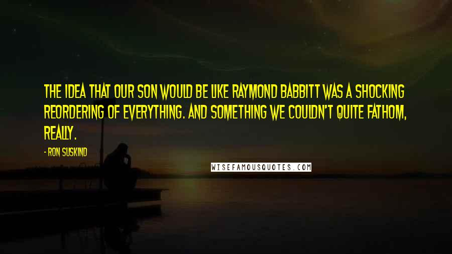 Ron Suskind quotes: The idea that our son would be like Raymond Babbitt was a shocking reordering of everything. And something we couldn't quite fathom, really.